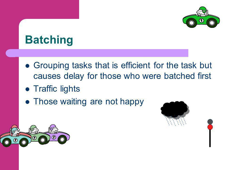 Batching Grouping tasks that is efficient for the task but causes delay for those who were batched first Traffic lights Those waiting are not happy