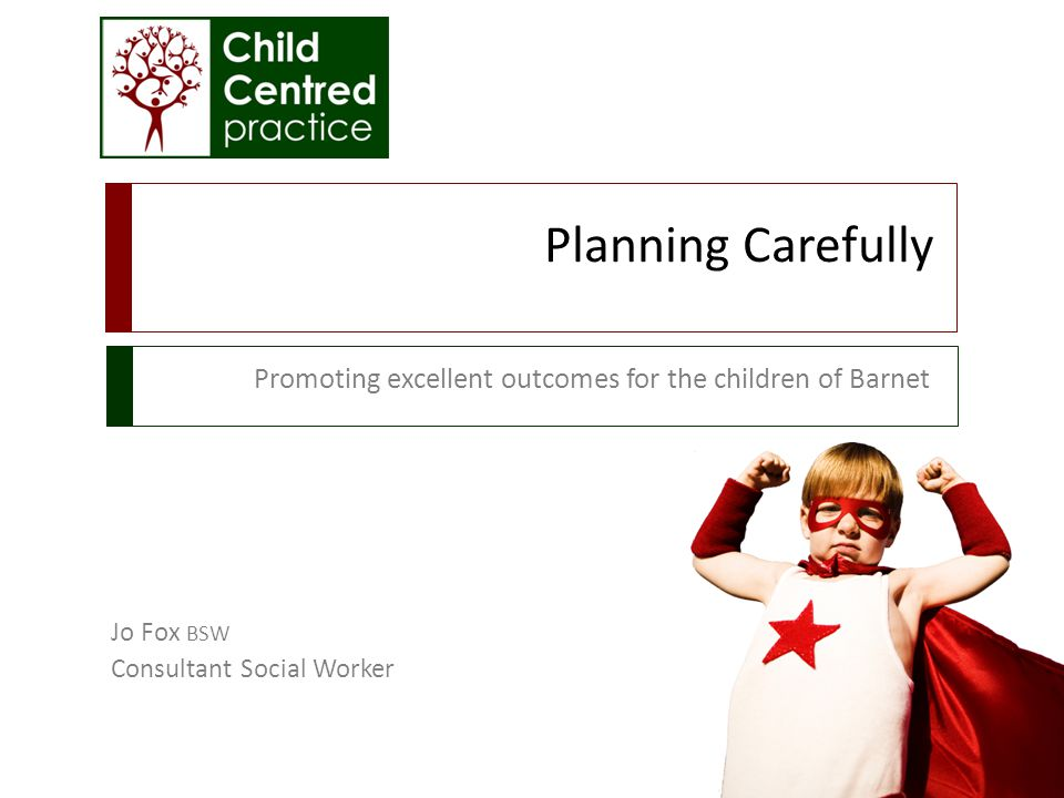 Planning Carefully Promoting excellent outcomes for the children of Barnet Jo Fox BSW Consultant Social Worker