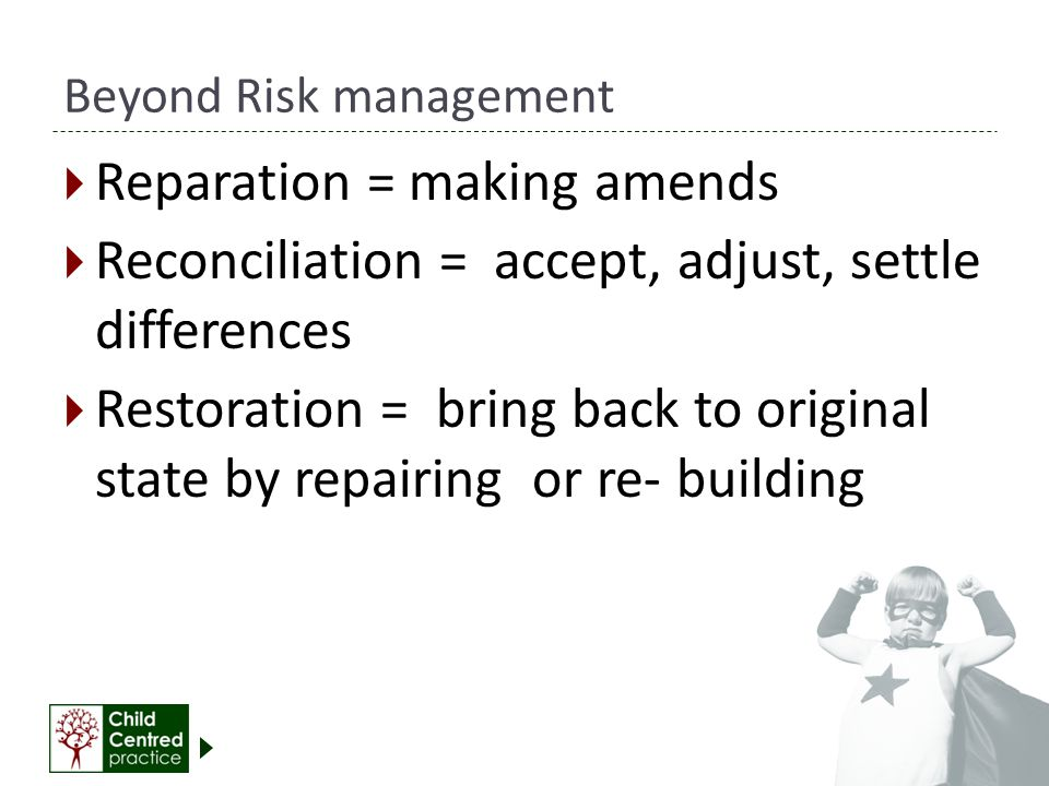 Beyond Risk management  Reparation = making amends  Reconciliation = accept, adjust, settle differences  Restoration = bring back to original state by repairing or re- building