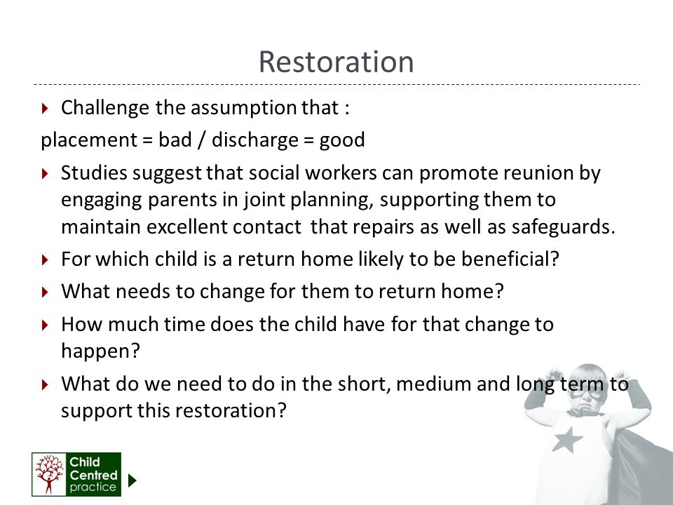 Restoration  Challenge the assumption that : placement = bad / discharge = good  Studies suggest that social workers can promote reunion by engaging parents in joint planning, supporting them to maintain excellent contact that repairs as well as safeguards.