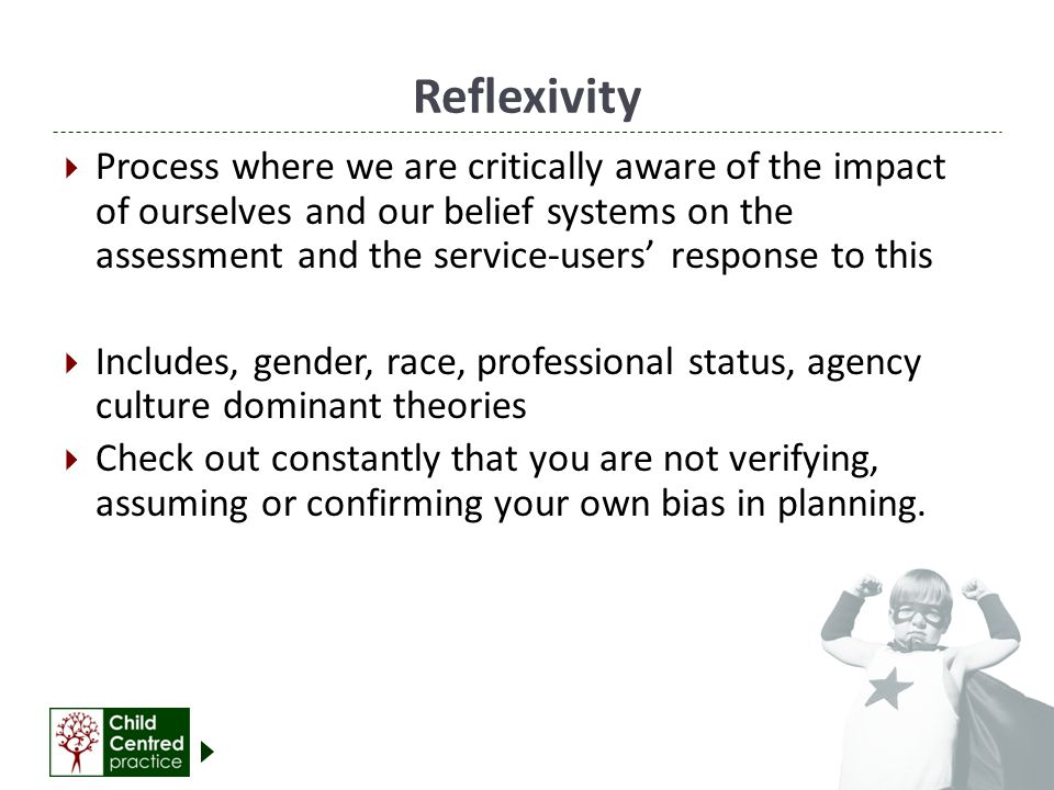 Reflexivity  Process where we are critically aware of the impact of ourselves and our belief systems on the assessment and the service-users' response to this  Includes, gender, race, professional status, agency culture dominant theories  Check out constantly that you are not verifying, assuming or confirming your own bias in planning.