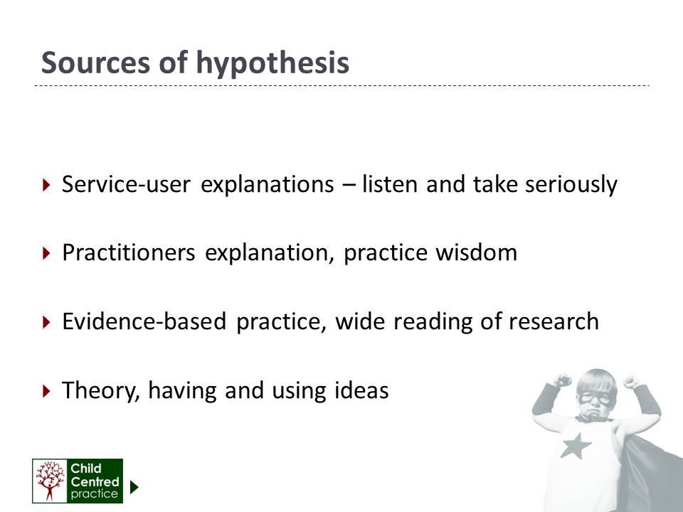 Sources of hypothesis  Service-user explanations – listen and take seriously  Practitioners explanation, practice wisdom  Evidence-based practice, wide reading of research  Theory, having and using ideas