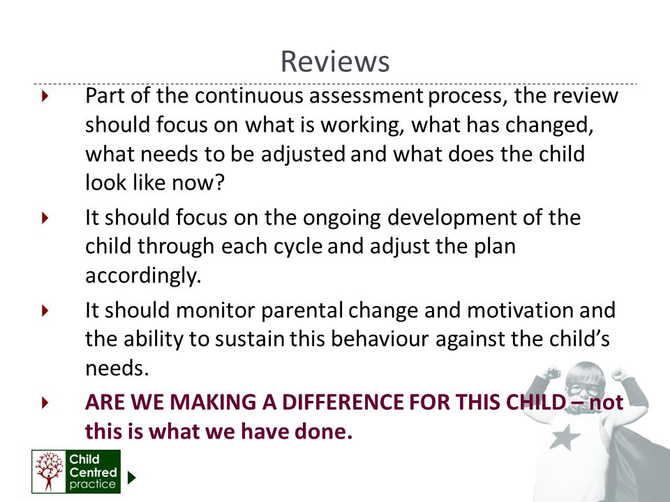 Reviews  Part of the continuous assessment process, the review should focus on what is working, what has changed, what needs to be adjusted and what does the child look like now.