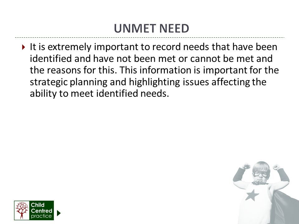  It is extremely important to record needs that have been identified and have not been met or cannot be met and the reasons for this.