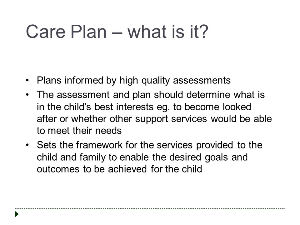 Care Plan – what is it? Plans informed by high quality assessments The assessment and plan should determine what is in the child's best interests eg.