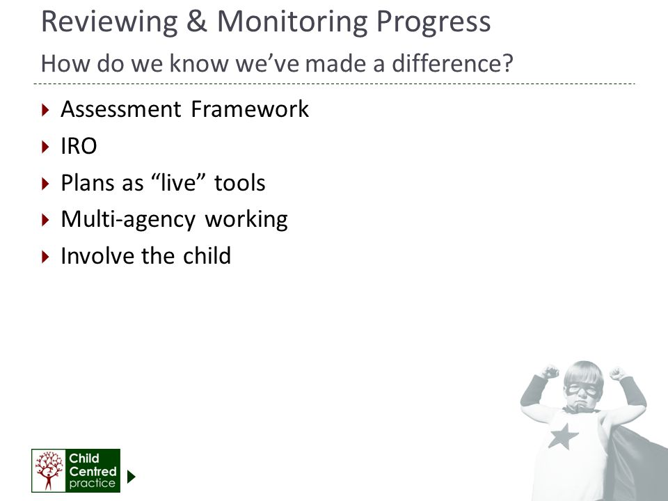 "Reviewing & Monitoring Progress How do we know we've made a difference?  Assessment Framework  IRO  Plans as ""live"" tools  Multi-agency working "
