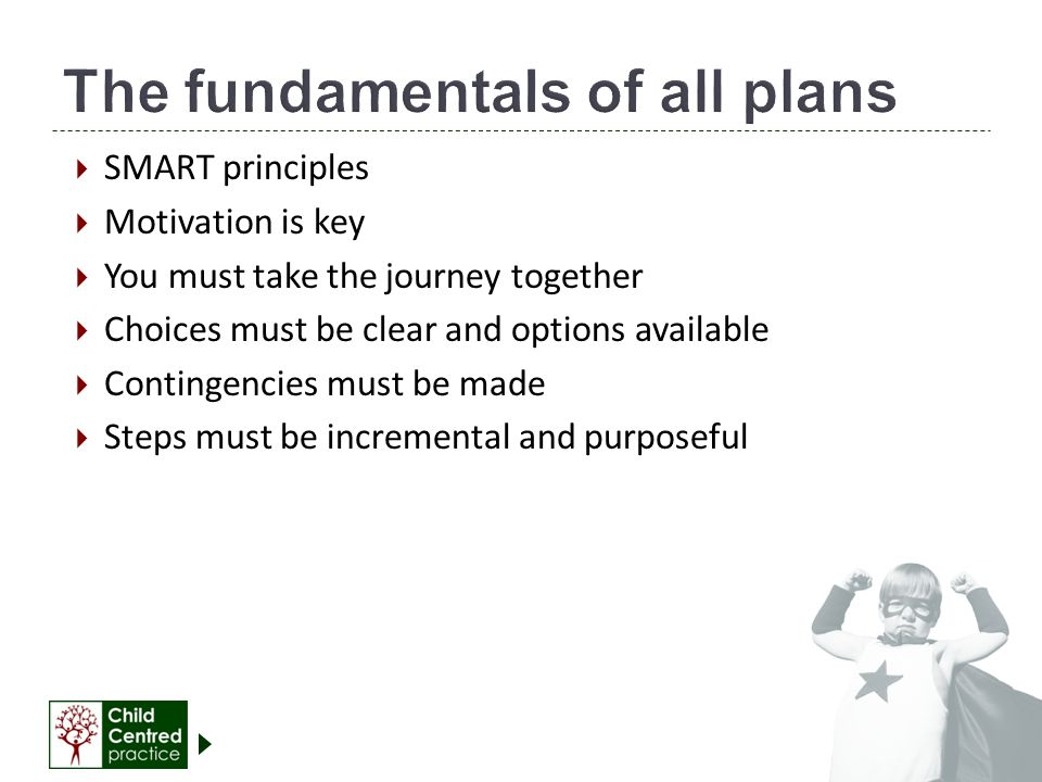  SMART principles  Motivation is key  You must take the journey together  Choices must be clear and options available  Contingencies must be made  Steps must be incremental and purposeful