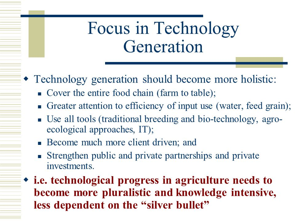 Focus in Technology Generation  Technology generation should become more holistic: Cover the entire food chain (farm to table); Greater attention to
