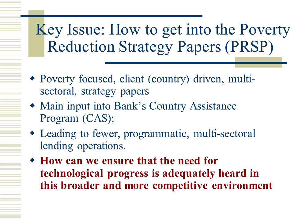 Key Issue: How to get into the Poverty Reduction Strategy Papers (PRSP)  Poverty focused, client (country) driven, multi- sectoral, strategy papers 