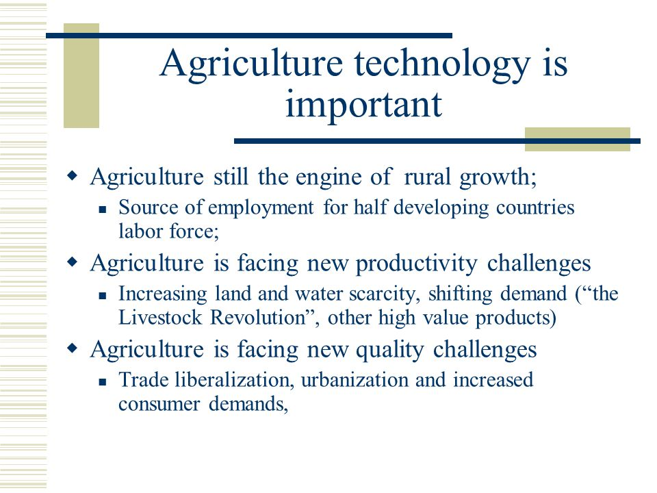 Agriculture technology is important  Agriculture still the engine of rural growth; Source of employment for half developing countries labor force; 