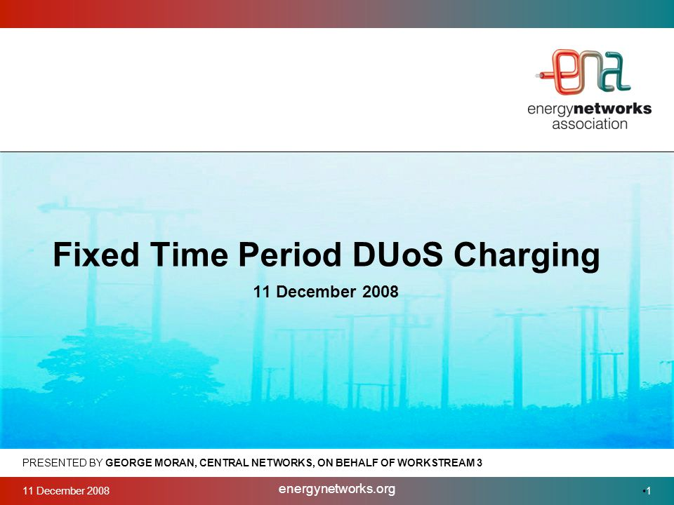 11 December 2008 energynetworks.org 1 PRESENTED BY GEORGE MORAN, CENTRAL NETWORKS, ON BEHALF OF WORKSTREAM 3 Fixed Time Period DUoS Charging 11 December 2008