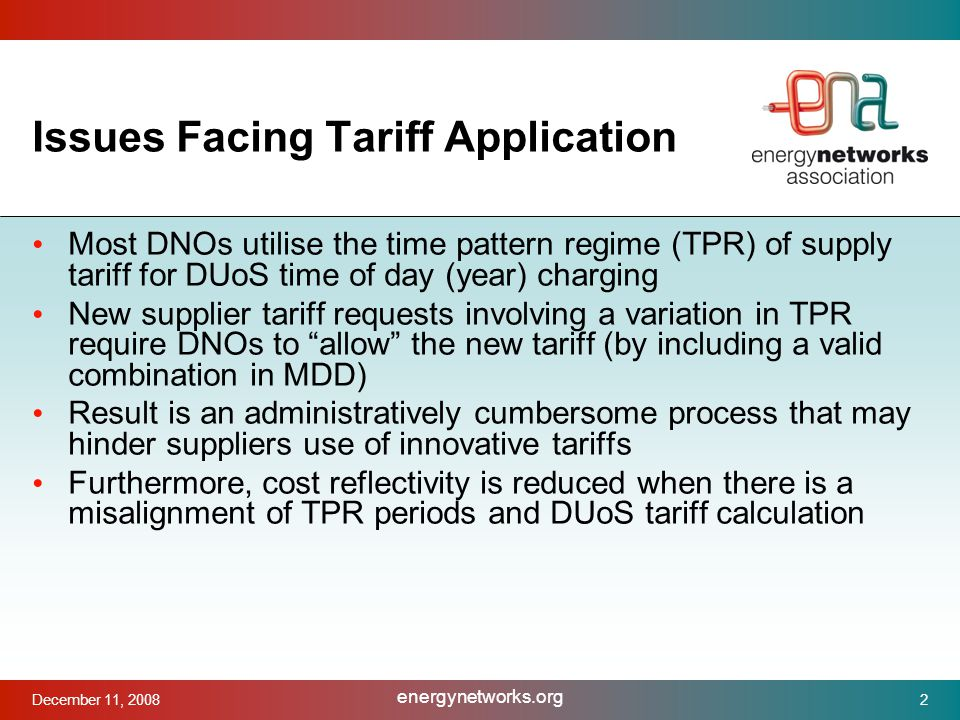 December 11, 2008 energynetworks.org 2 Issues Facing Tariff Application Most DNOs utilise the time pattern regime (TPR) of supply tariff for DUoS time of day (year) charging New supplier tariff requests involving a variation in TPR require DNOs to allow the new tariff (by including a valid combination in MDD) Result is an administratively cumbersome process that may hinder suppliers use of innovative tariffs Furthermore, cost reflectivity is reduced when there is a misalignment of TPR periods and DUoS tariff calculation