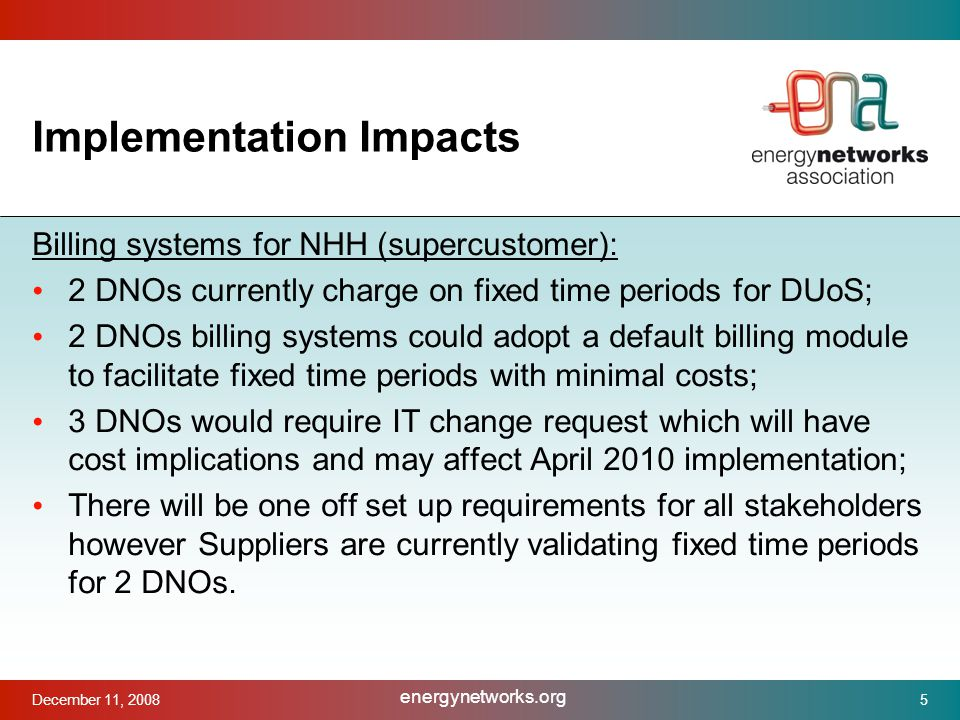December 11, 2008 energynetworks.org 5 Implementation Impacts Billing systems for NHH (supercustomer): 2 DNOs currently charge on fixed time periods for DUoS; 2 DNOs billing systems could adopt a default billing module to facilitate fixed time periods with minimal costs; 3 DNOs would require IT change request which will have cost implications and may affect April 2010 implementation; There will be one off set up requirements for all stakeholders however Suppliers are currently validating fixed time periods for 2 DNOs.