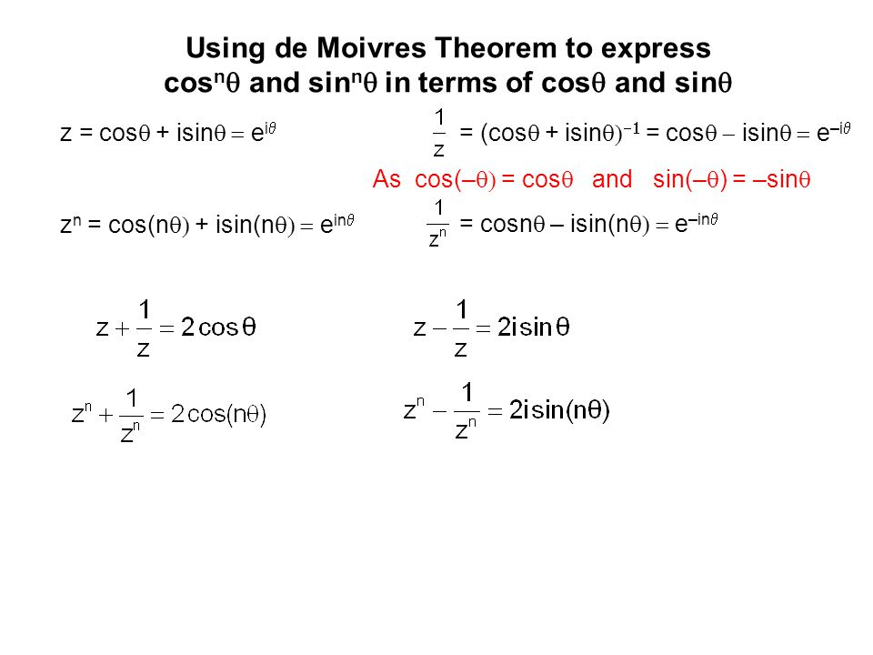 Using de Moivres Theorem to express cos n  and sin n  in terms of cos  and sin  z = cos  +  isin  e i  z n = cos(n  + isin(n  e in  = (cos  + isin    = cos  isin  e –i  = cosn  – isin(n  e –in  As cos(–  = cos  and sin(–  ) = –sin 