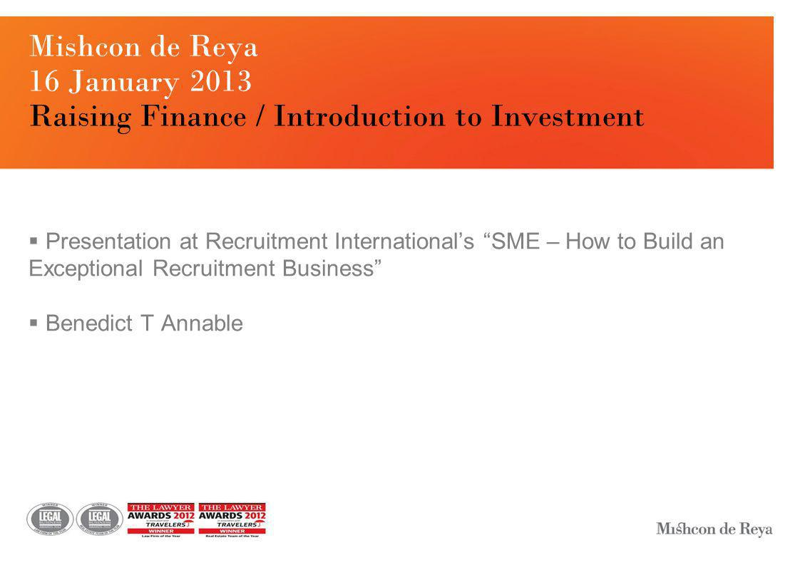 Mishcon de Reya 16 January 2013 Raising Finance / Introduction to Investment  Presentation at Recruitment International's SME – How to Build an Exceptional Recruitment Business  Benedict T Annable