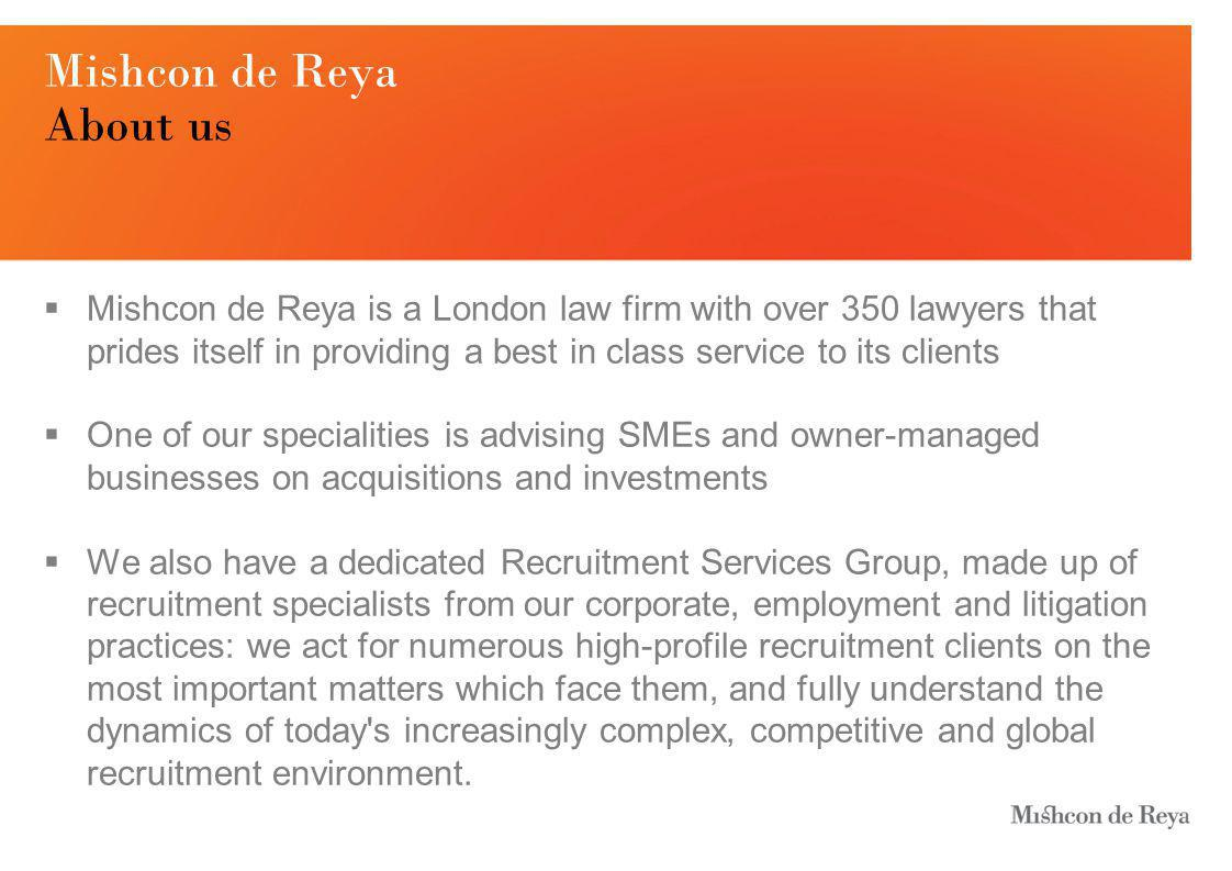 Mishcon de Reya About us  Mishcon de Reya is a London law firm with over 350 lawyers that prides itself in providing a best in class service to its clients  One of our specialities is advising SMEs and owner-managed businesses on acquisitions and investments  We also have a dedicated Recruitment Services Group, made up of recruitment specialists from our corporate, employment and litigation practices: we act for numerous high-profile recruitment clients on the most important matters which face them, and fully understand the dynamics of today s increasingly complex, competitive and global recruitment environment.