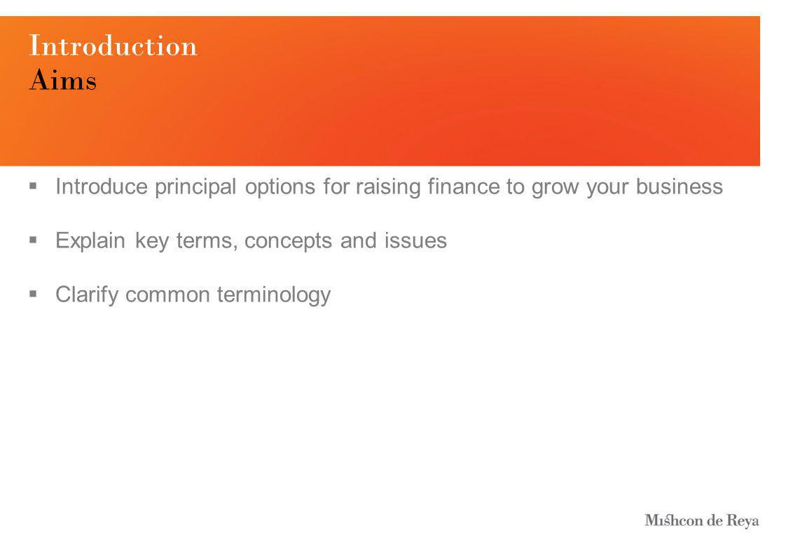 Introduction Aims  Introduce principal options for raising finance to grow your business  Explain key terms, concepts and issues  Clarify common terminology