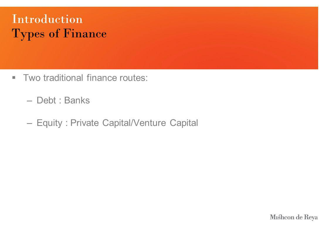 Introduction Types of Finance  Two traditional finance routes: –Debt : Banks –Equity : Private Capital/Venture Capital