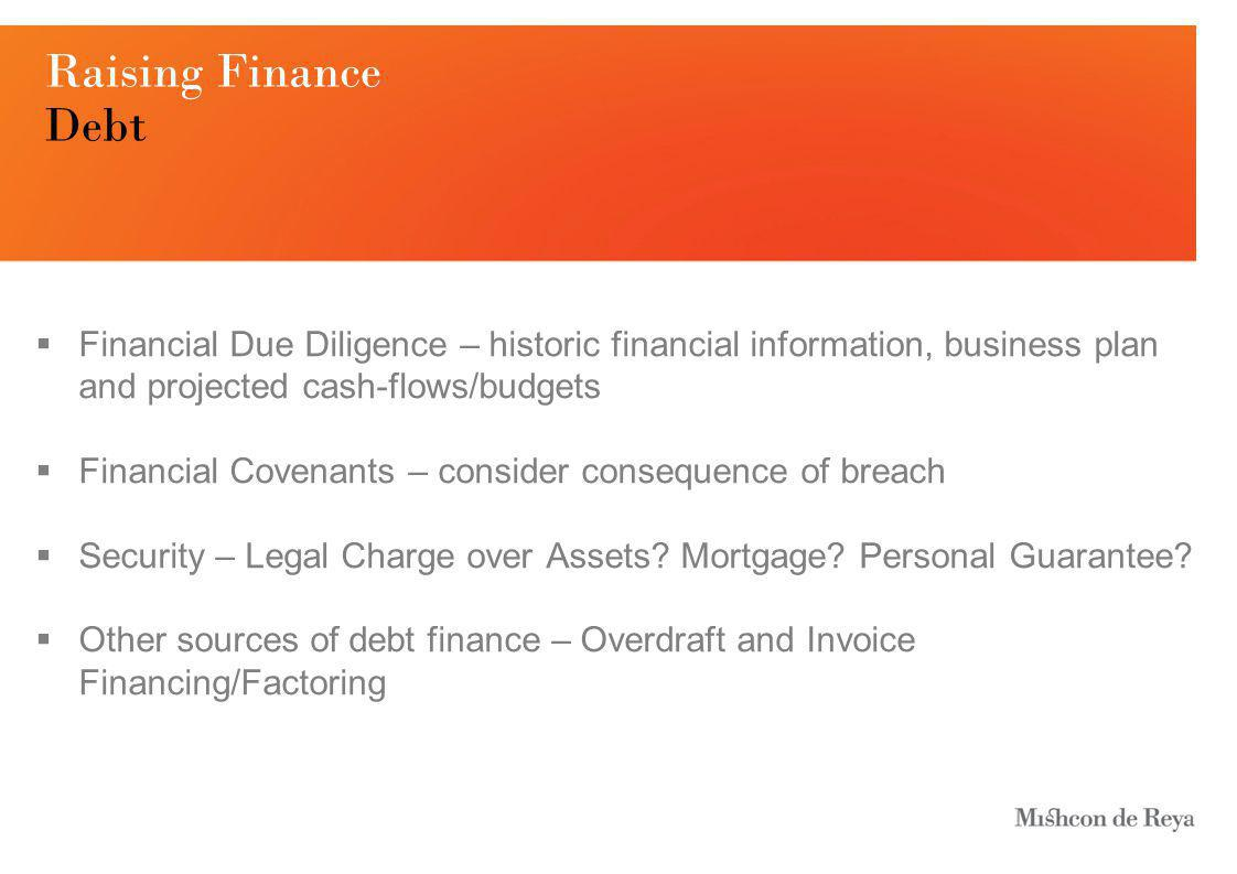 Raising Finance Debt  Financial Due Diligence – historic financial information, business plan and projected cash-flows/budgets  Financial Covenants – consider consequence of breach  Security – Legal Charge over Assets.