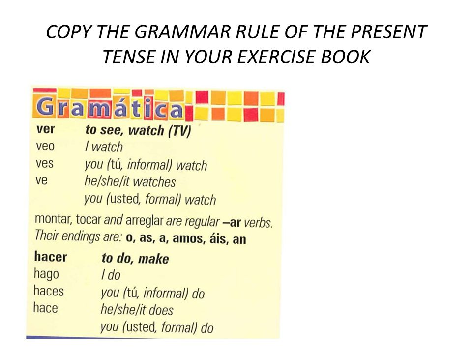 COPY THE GRAMMAR RULE OF THE PRESENT TENSE IN YOUR EXERCISE BOOK