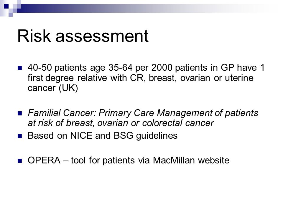 Risk assessment 40-50 patients age 35-64 per 2000 patients in GP have 1 first degree relative with CR, breast, ovarian or uterine cancer (UK) Familial