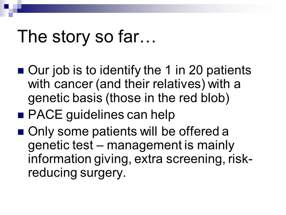 The story so far… Our job is to identify the 1 in 20 patients with cancer (and their relatives) with a genetic basis (those in the red blob) PACE guid