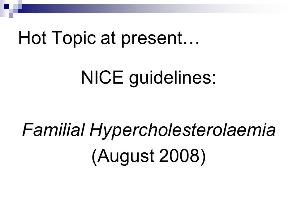 Hot Topic at present… NICE guidelines: Familial Hypercholesterolaemia (August 2008)