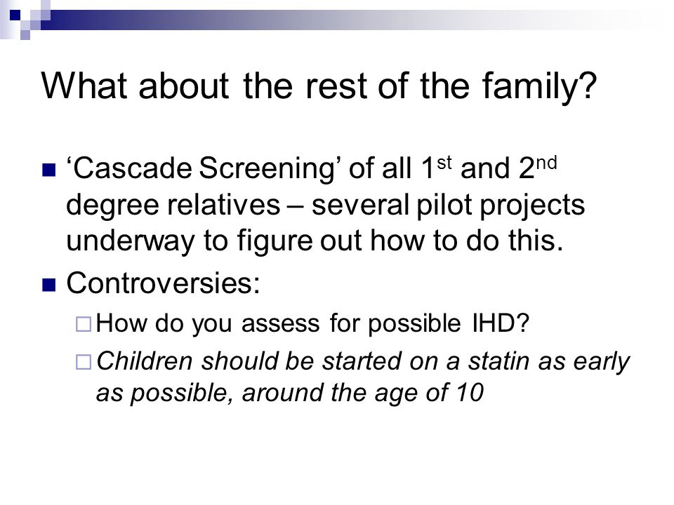 What about the rest of the family? 'Cascade Screening' of all 1 st and 2 nd degree relatives – several pilot projects underway to figure out how to do