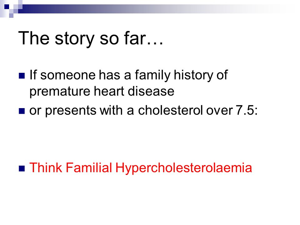 The story so far… If someone has a family history of premature heart disease or presents with a cholesterol over 7.5: Think Familial Hypercholesterola