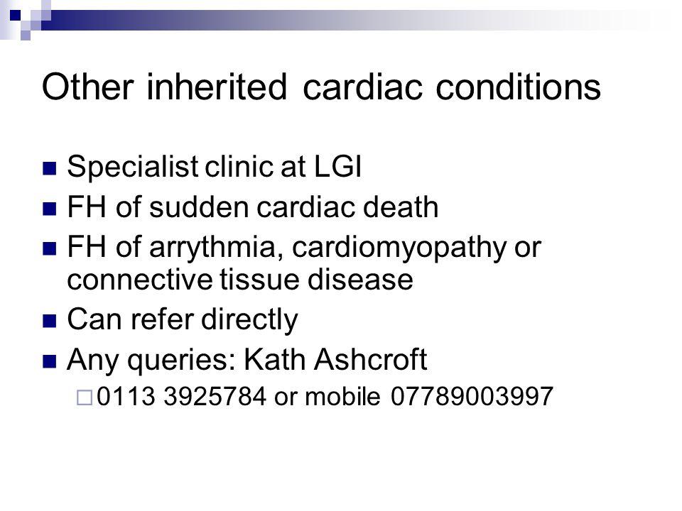 Other inherited cardiac conditions Specialist clinic at LGI FH of sudden cardiac death FH of arrythmia, cardiomyopathy or connective tissue disease Ca
