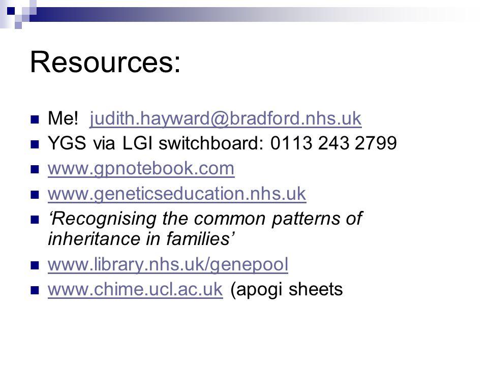 Resources: Me! judith.hayward@bradford.nhs.ukjudith.hayward@bradford.nhs.uk YGS via LGI switchboard: 0113 243 2799 www.gpnotebook.com www.geneticseduc