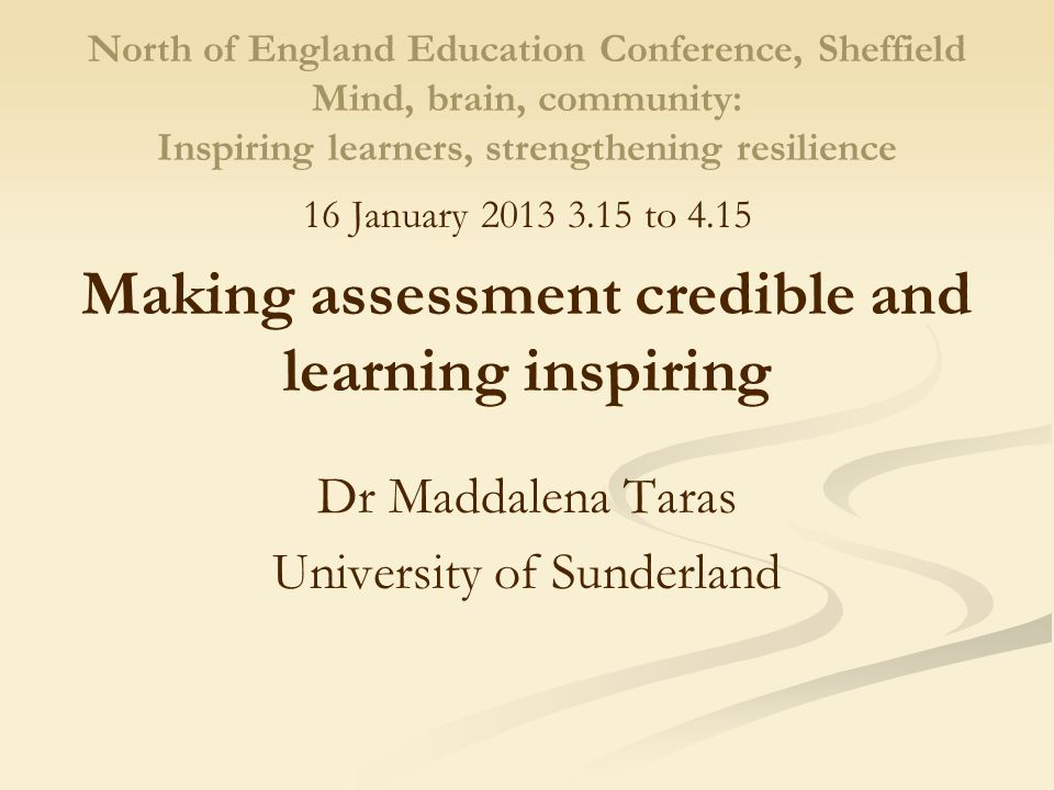North of England Education Conference, Sheffield Mind, brain, community: Inspiring learners, strengthening resilience 16 January 2013 3.15 to 4.15 Making assessment credible and learning inspiring Dr Maddalena Taras University of Sunderland