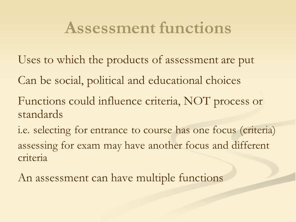 Assessment functions Uses to which the products of assessment are put Can be social, political and educational choices Functions could influence criteria, NOT process or standards i.e.