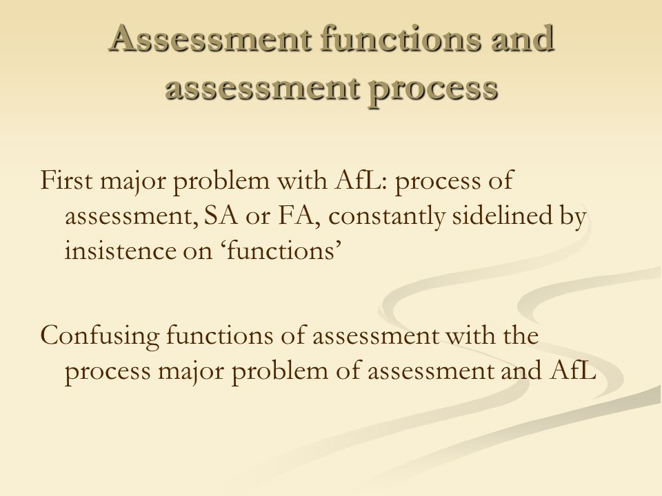 Assessment functions and assessment process First major problem with AfL: process of assessment, SA or FA, constantly sidelined by insistence on 'functions' Confusing functions of assessment with the process major problem of assessment and AfL