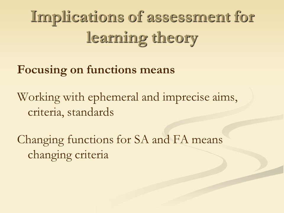 Implications of assessment for learning theory Focusing on functions means Working with ephemeral and imprecise aims, criteria, standards Changing functions for SA and FA means changing criteria