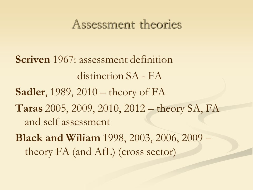 Assessment theories Scriven 1967: assessment definition distinction SA - FA Sadler, 1989, 2010 – theory of FA Taras 2005, 2009, 2010, 2012 – theory SA