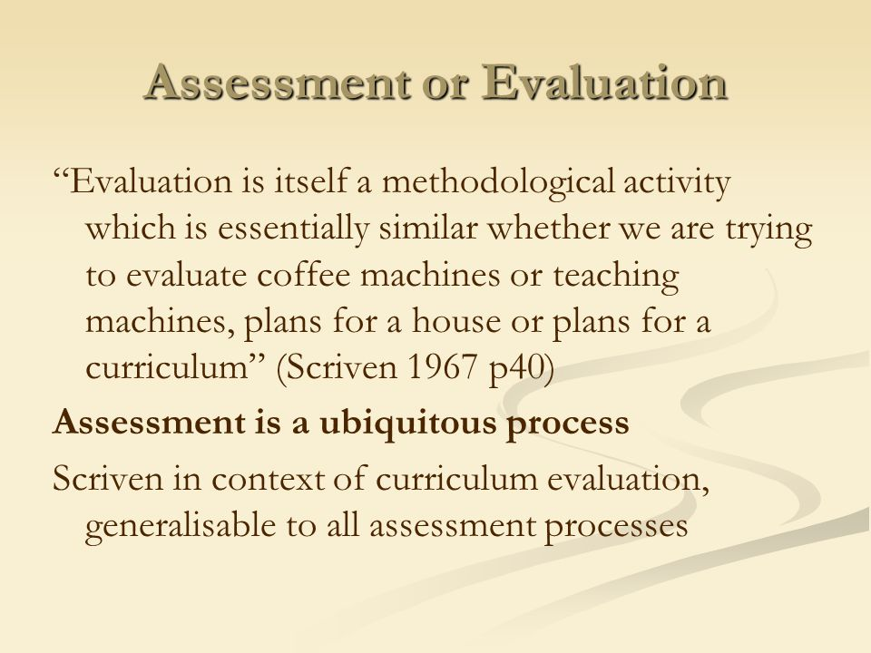 Assessment or Evaluation Evaluation is itself a methodological activity which is essentially similar whether we are trying to evaluate coffee machines or teaching machines, plans for a house or plans for a curriculum (Scriven 1967 p40) Assessment is a ubiquitous process Scriven in context of curriculum evaluation, generalisable to all assessment processes