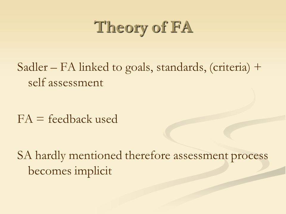 Theory of FA Sadler – FA linked to goals, standards, (criteria) + self assessment FA = feedback used SA hardly mentioned therefore assessment process becomes implicit