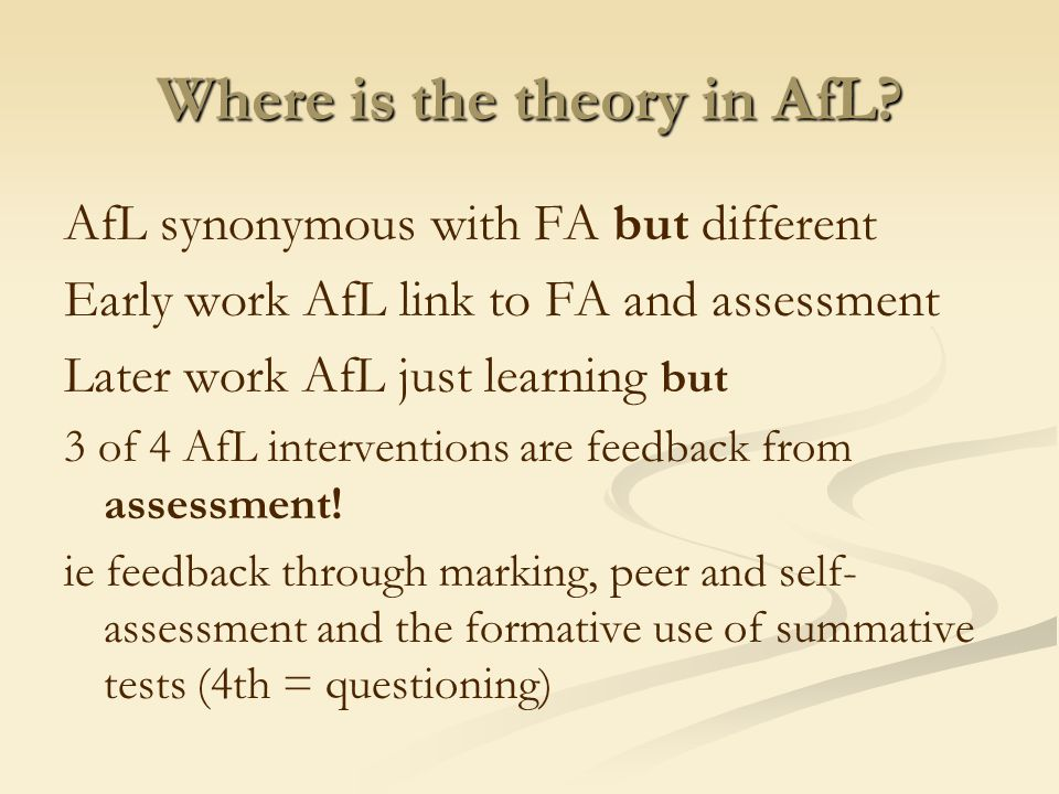 Where is the theory in AfL? AfL synonymous with FA but different Early work AfL link to FA and assessment Later work AfL just learning but 3 of 4 AfL