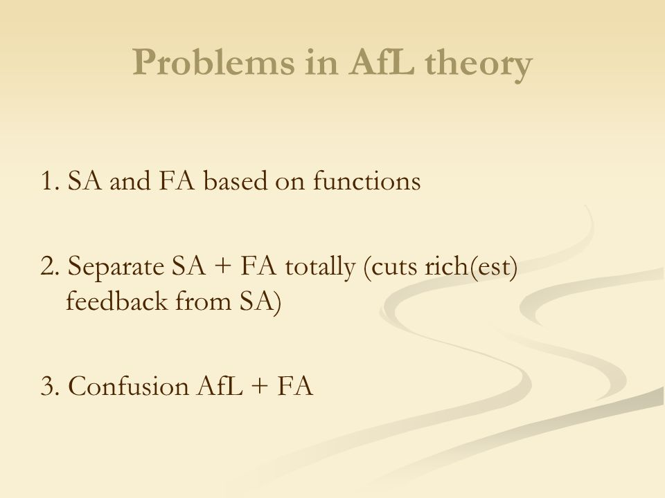 Problems in AfL theory 1. SA and FA based on functions 2. Separate SA + FA totally (cuts rich(est) feedback from SA) 3. Confusion AfL + FA