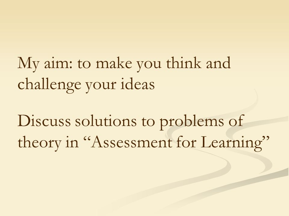 "My aim: to make you think and challenge your ideas Discuss solutions to problems of theory in ""Assessment for Learning"""