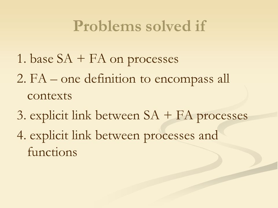 Problems solved if 1. base SA + FA on processes 2. FA – one definition to encompass all contexts 3. explicit link between SA + FA processes 4. explici