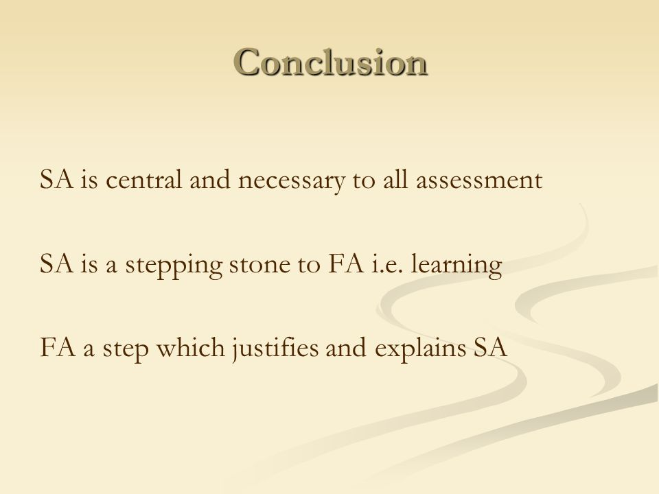 Conclusion SA is central and necessary to all assessment SA is a stepping stone to FA i.e. learning FA a step which justifies and explains SA