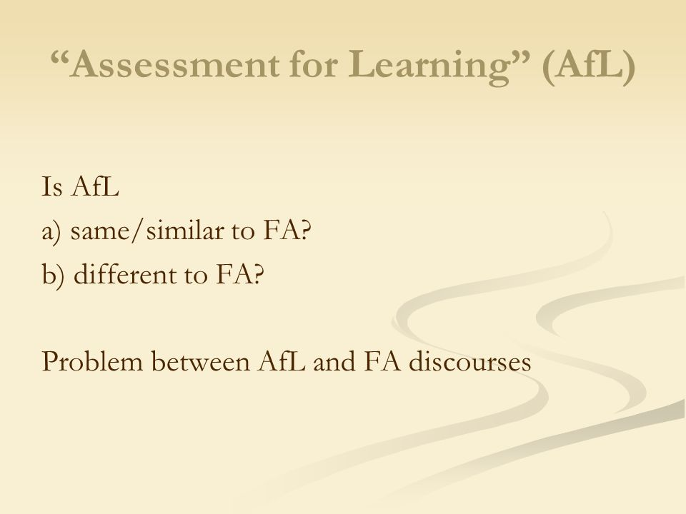 """Assessment for Learning"" (AfL) Is AfL a) same/similar to FA? b) different to FA? Problem between AfL and FA discourses"