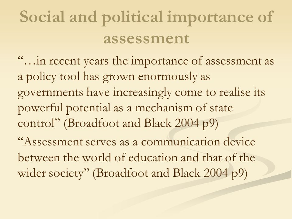 Social and political importance of assessment …in recent years the importance of assessment as a policy tool has grown enormously as governments have increasingly come to realise its powerful potential as a mechanism of state control (Broadfoot and Black 2004 p9) Assessment serves as a communication device between the world of education and that of the wider society (Broadfoot and Black 2004 p9)