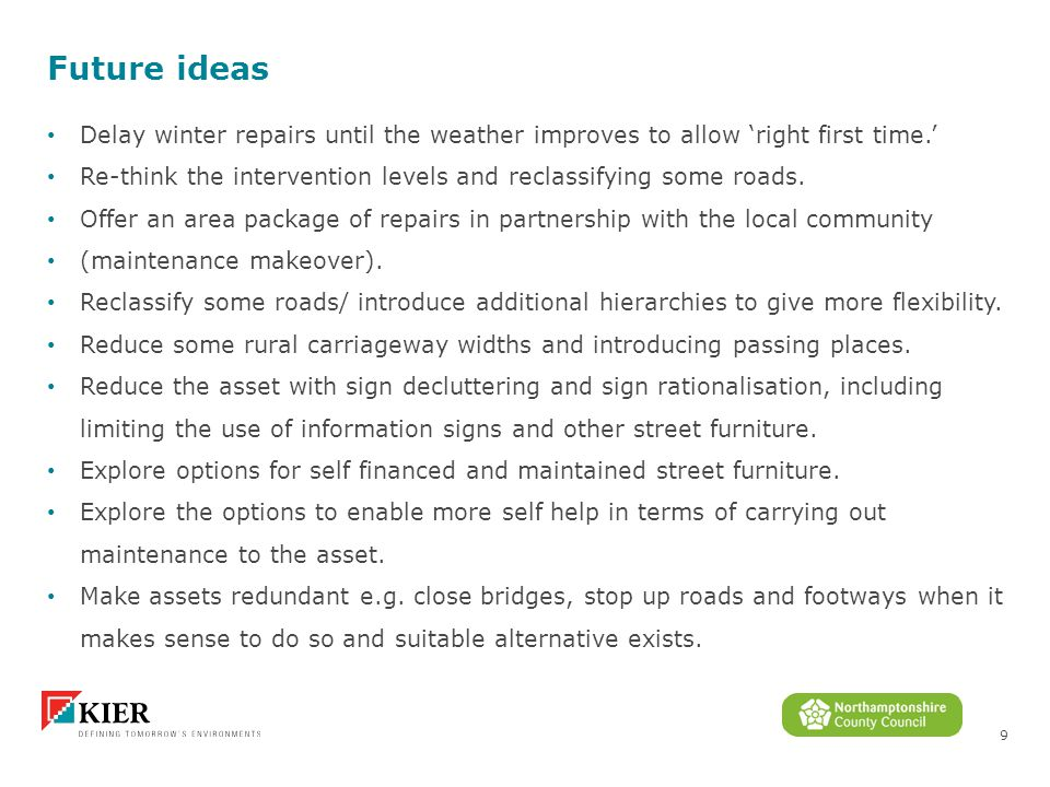 9 Future ideas Delay winter repairs until the weather improves to allow 'right first time.' Re-think the intervention levels and reclassifying some roads.
