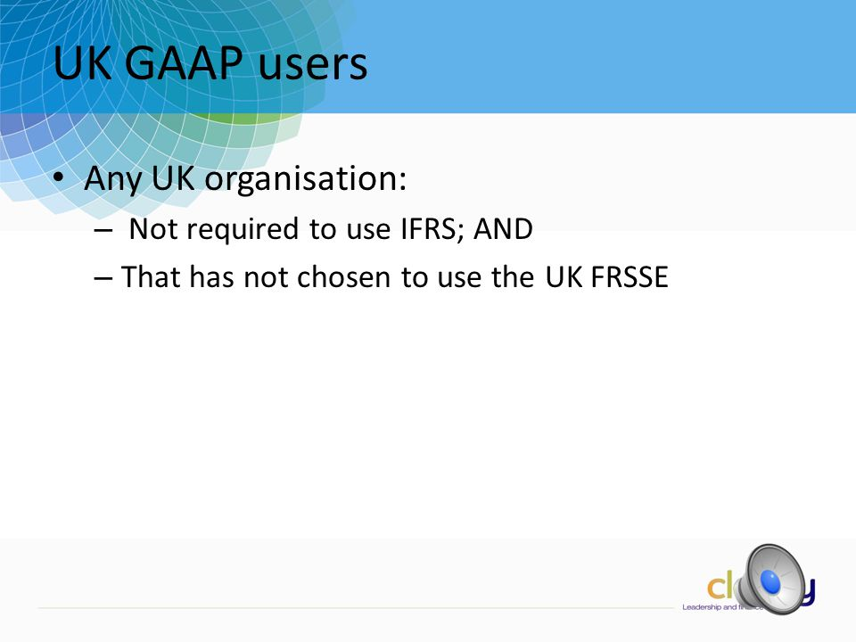 UK GAAP users Any UK organisation: – Not required to use IFRS; AND – That has not chosen to use the UK FRSSE
