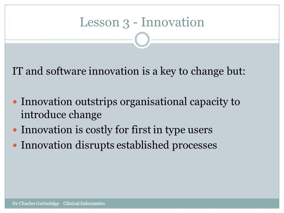 Lesson 3 - Innovation IT and software innovation is a key to change but: Innovation outstrips organisational capacity to introduce change Innovation i
