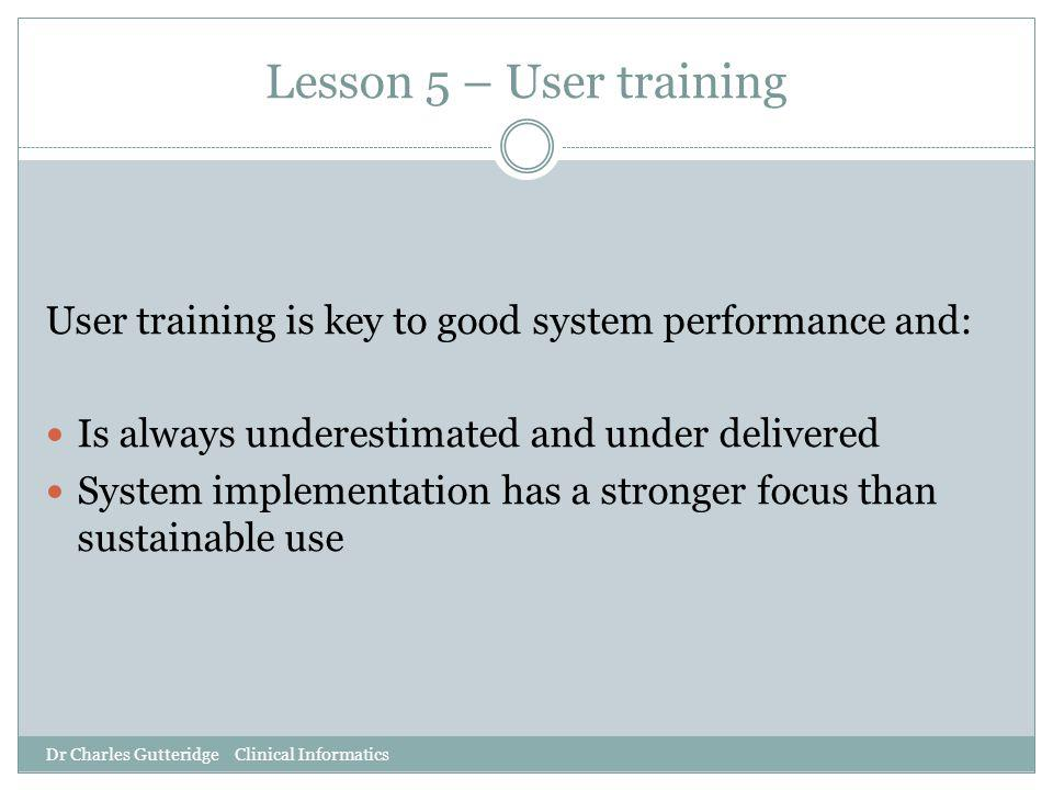 Lesson 5 – User training User training is key to good system performance and: Is always underestimated and under delivered System implementation has a