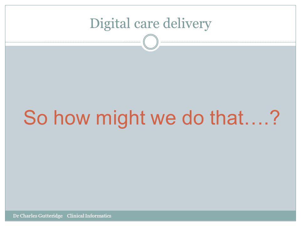 Dr Charles Gutteridge Clinical Informatics Digital care delivery So how might we do that….?